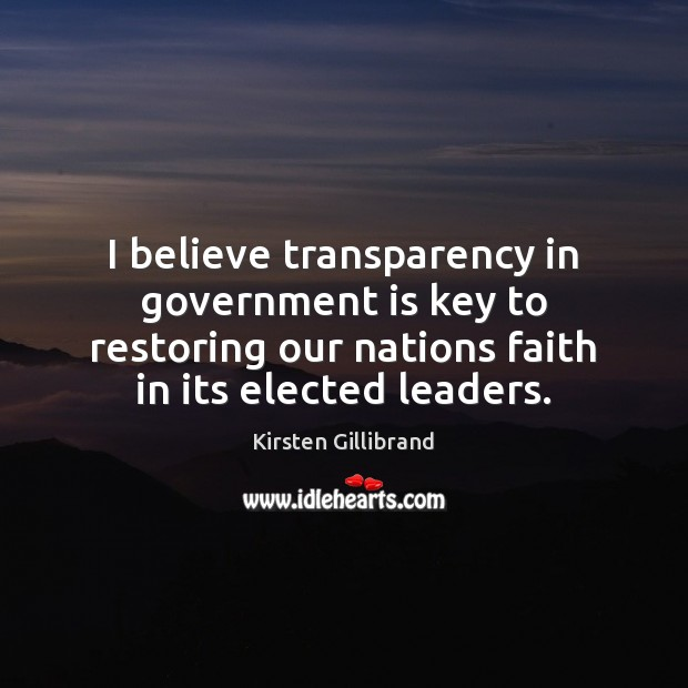 I believe transparency in government is key to restoring our nations faith Kirsten Gillibrand Picture Quote
