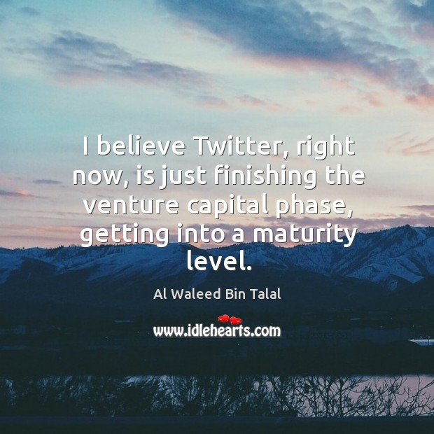 I believe twitter, right now, is just finishing the venture capital phase, getting into a maturity level. Al Waleed Bin Talal Picture Quote