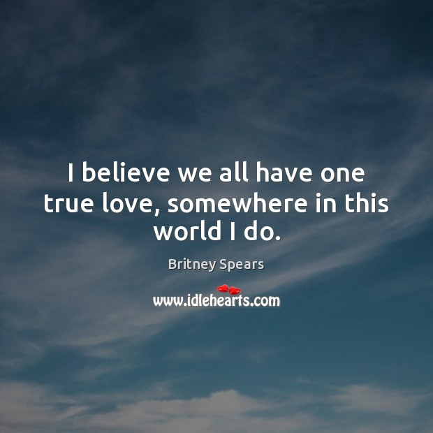 I believe we all have one true love, somewhere in this world I do. Britney Spears Picture Quote