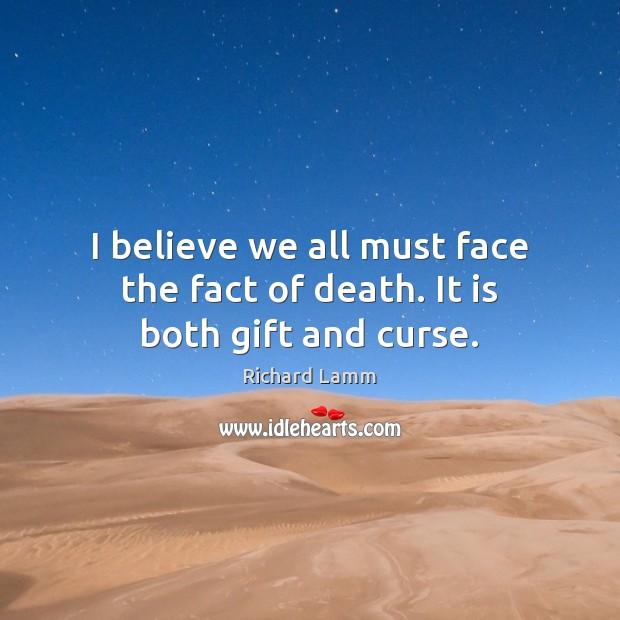 Image, I believe we all must face the fact of death. It is both gift and curse.