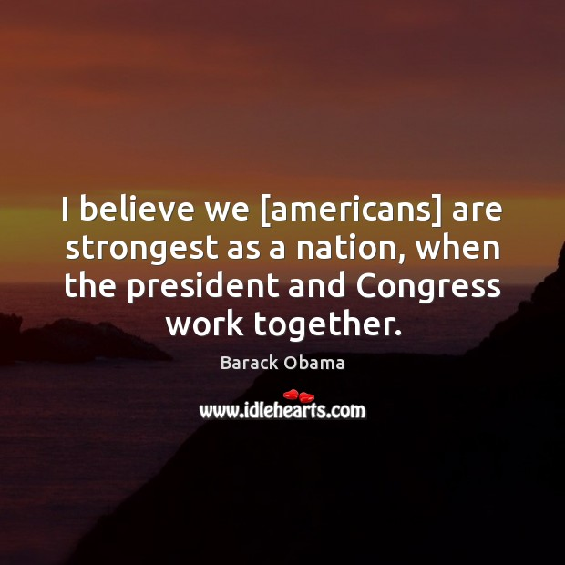 Image, I believe we [americans] are strongest as a nation, when the president