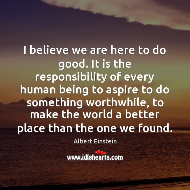 Image, I believe we are here to do good. It is the responsibility