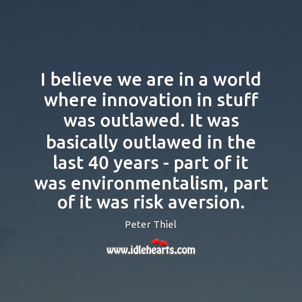 I believe we are in a world where innovation in stuff was Peter Thiel Picture Quote