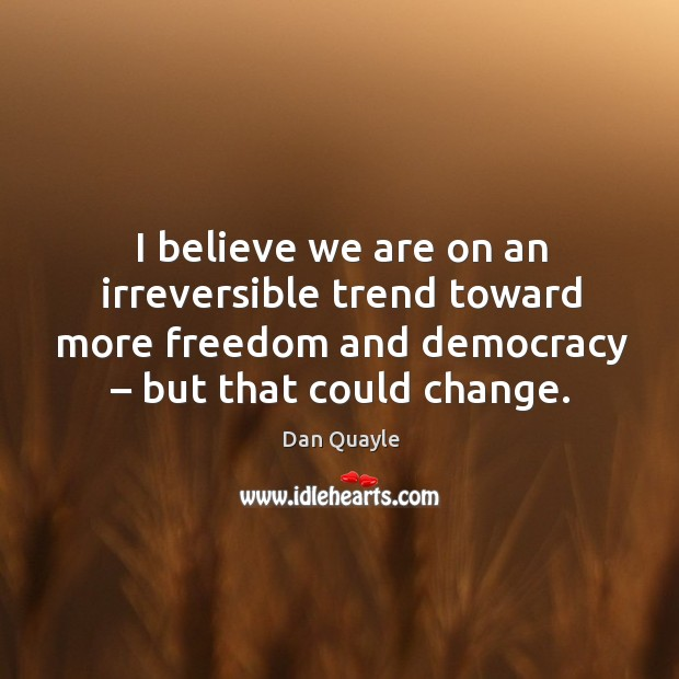 I believe we are on an irreversible trend toward more freedom and democracy – but that could change. Image