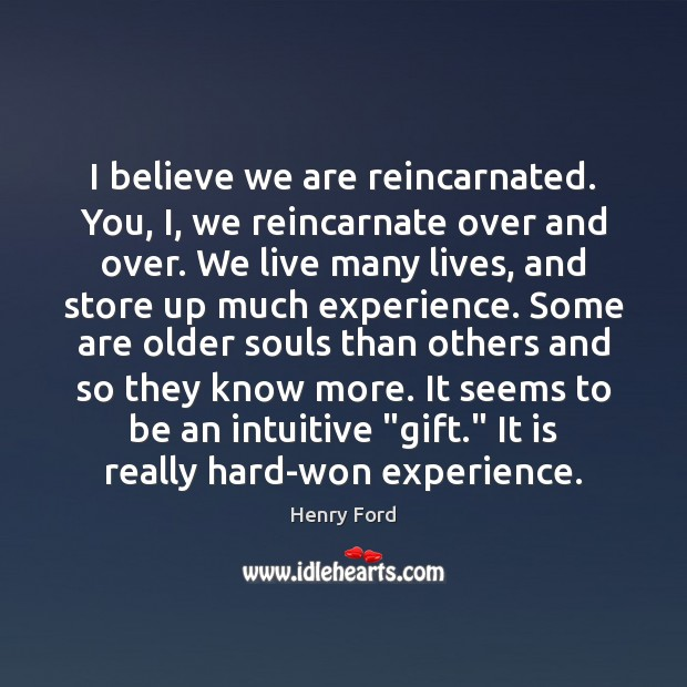 I believe we are reincarnated. You, I, we reincarnate over and over. Henry Ford Picture Quote