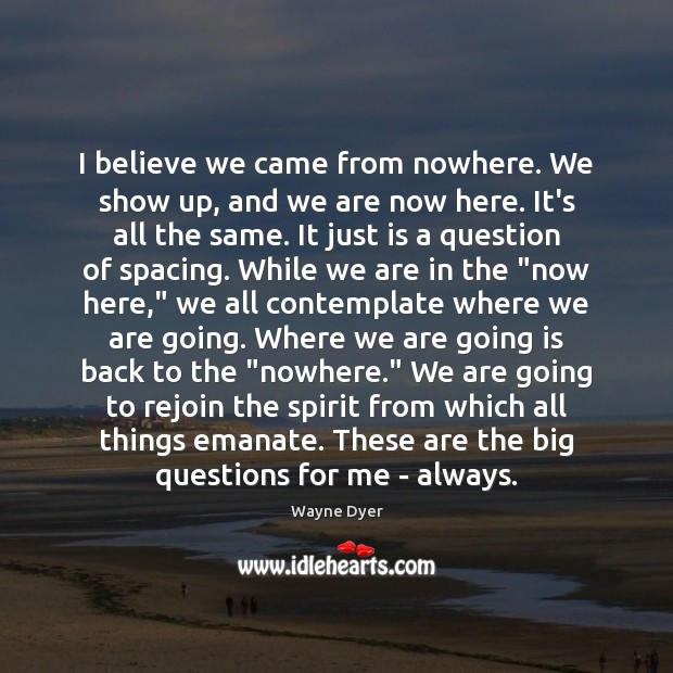 I believe we came from nowhere. We show up, and we are Image