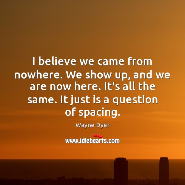Image, I believe we came from nowhere. We show up, and we are