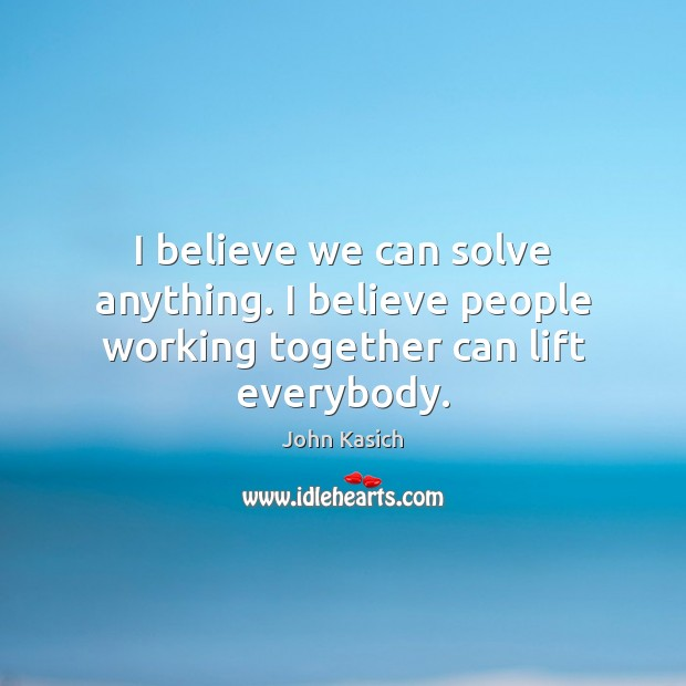 I believe we can solve anything. I believe people working together can lift everybody. John Kasich Picture Quote