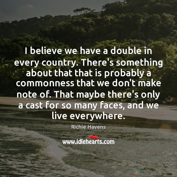 I believe we have a double in every country. There's something about Richie Havens Picture Quote