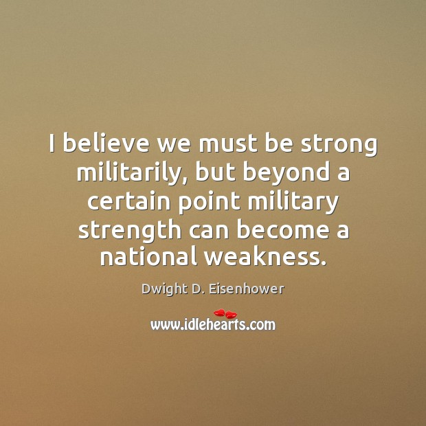 I believe we must be strong militarily, but beyond a certain point Dwight D. Eisenhower Picture Quote