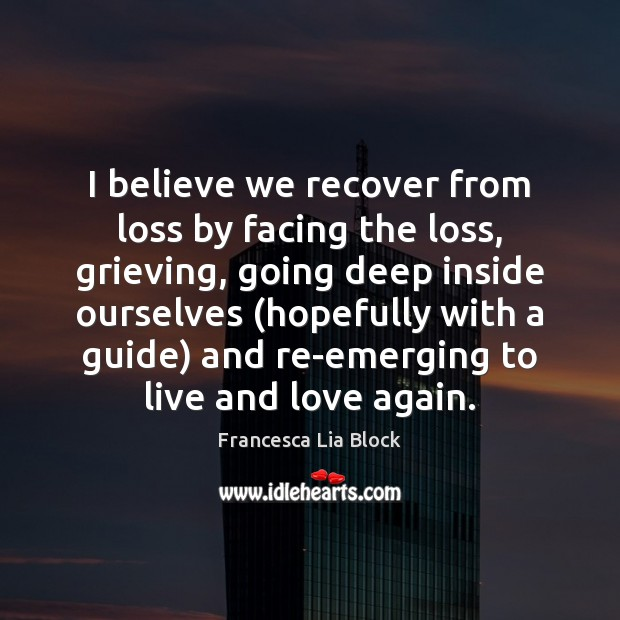 Image, I believe we recover from loss by facing the loss, grieving, going