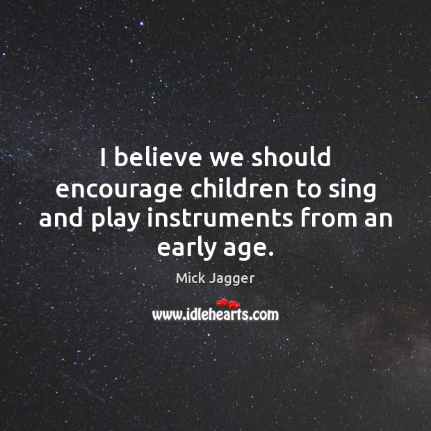 I believe we should encourage children to sing and play instruments from an early age. Mick Jagger Picture Quote