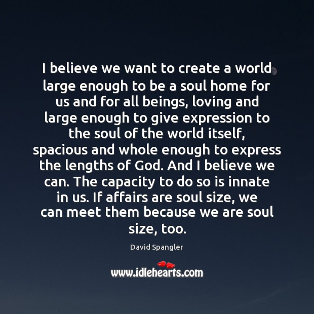 I believe we want to create a world large enough to be Image