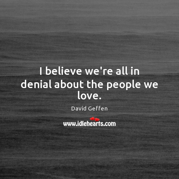 I believe we're all in denial about the people we love. Image