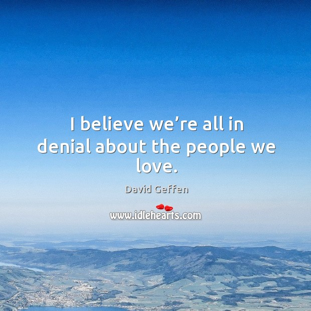 I believe we're all in denial about the people we love. David Geffen Picture Quote