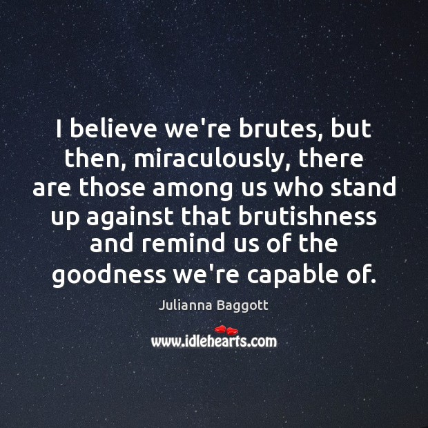 I believe we're brutes, but then, miraculously, there are those among us Julianna Baggott Picture Quote