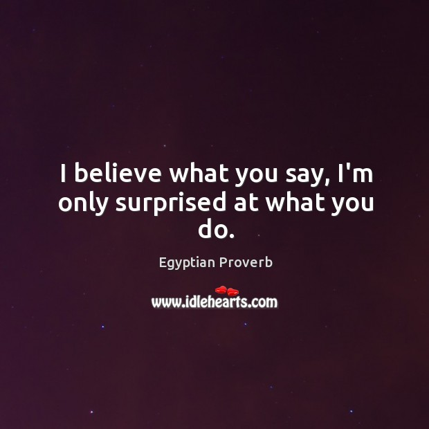 I believe what you say, i'm only surprised at what you do. Egyptian Proverbs Image
