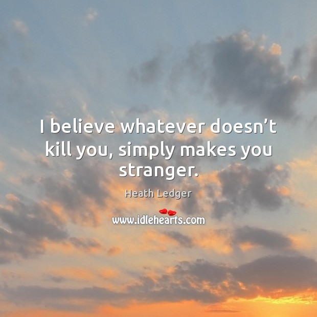 Image, I believe whatever doesn't kill you, simply makes you stranger.