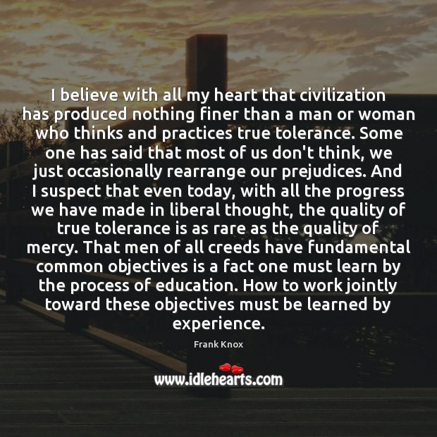 I believe with all my heart that civilization has produced nothing finer Tolerance Quotes Image