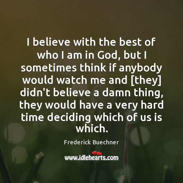 I believe with the best of who I am in God, but Frederick Buechner Picture Quote