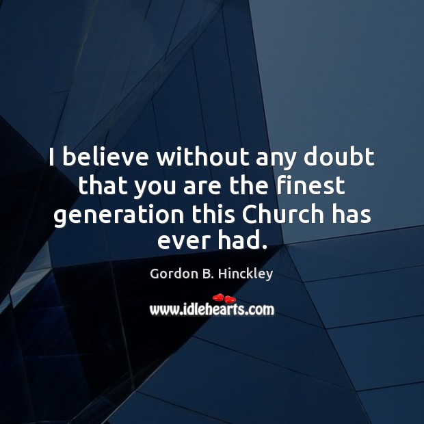 I believe without any doubt that you are the finest generation this Church has ever had. Gordon B. Hinckley Picture Quote