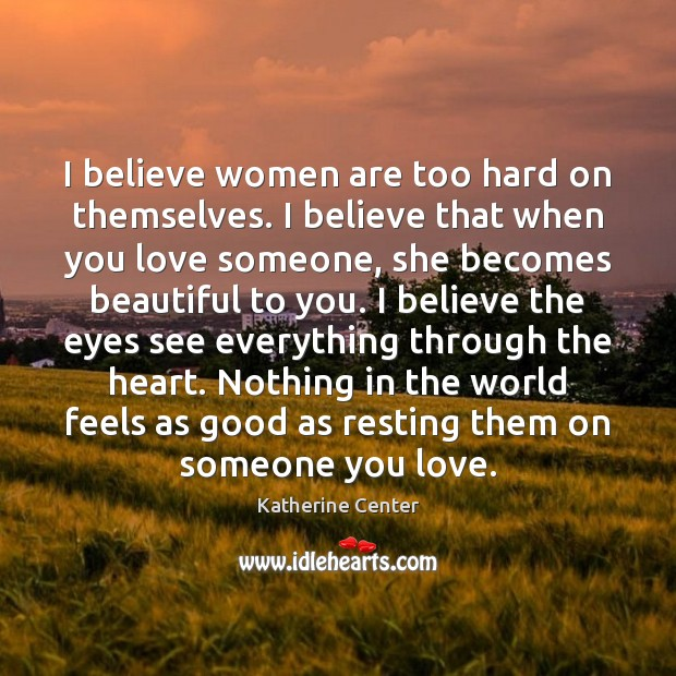 I believe women are too hard on themselves. I believe that when Love Someone Quotes Image