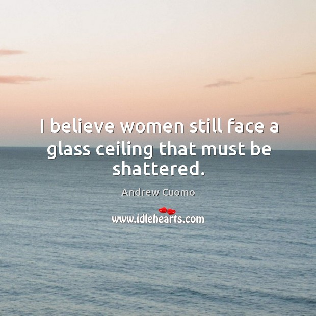 I believe women still face a glass ceiling that must be shattered. Image
