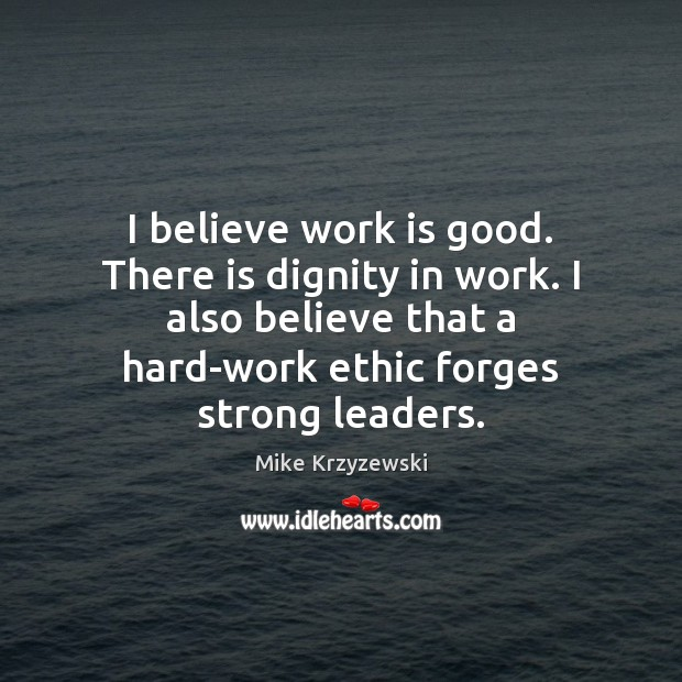 I believe work is good. There is dignity in work. I also Image