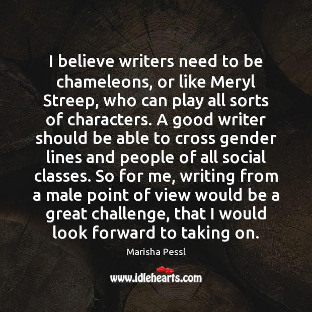 I believe writers need to be chameleons, or like Meryl Streep, who Image