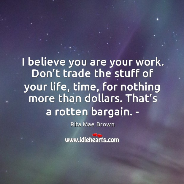 Image, I believe you are your work. Don't trade the stuff of your life, time, for nothing more than dollars