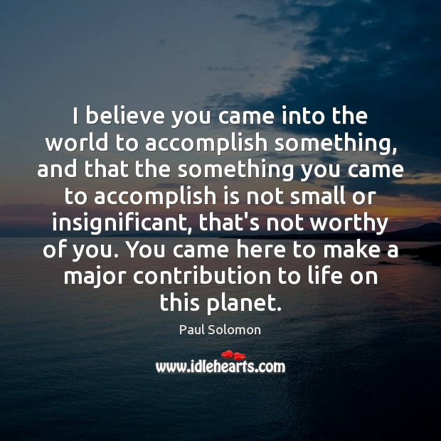 I believe you came into the world to accomplish something, and that Paul Solomon Picture Quote