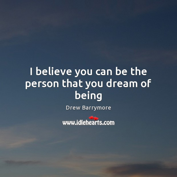 I believe you can be the person that you dream of being Drew Barrymore Picture Quote