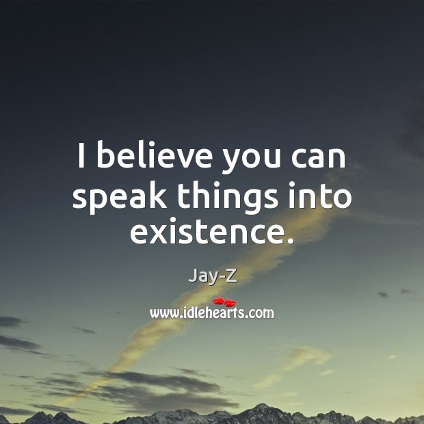 I believe you can speak things into existence. Jay-Z Picture Quote
