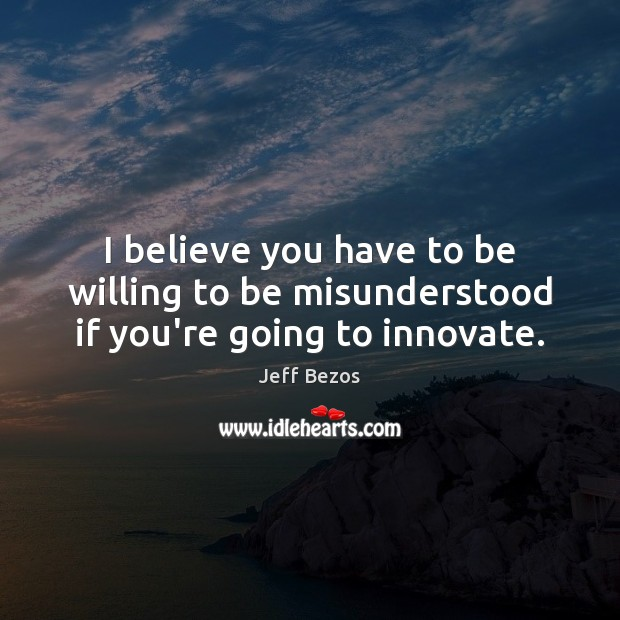 I believe you have to be willing to be misunderstood if you're going to innovate. Image