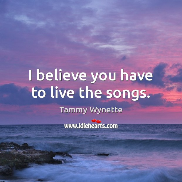 I believe you have to live the songs. Image