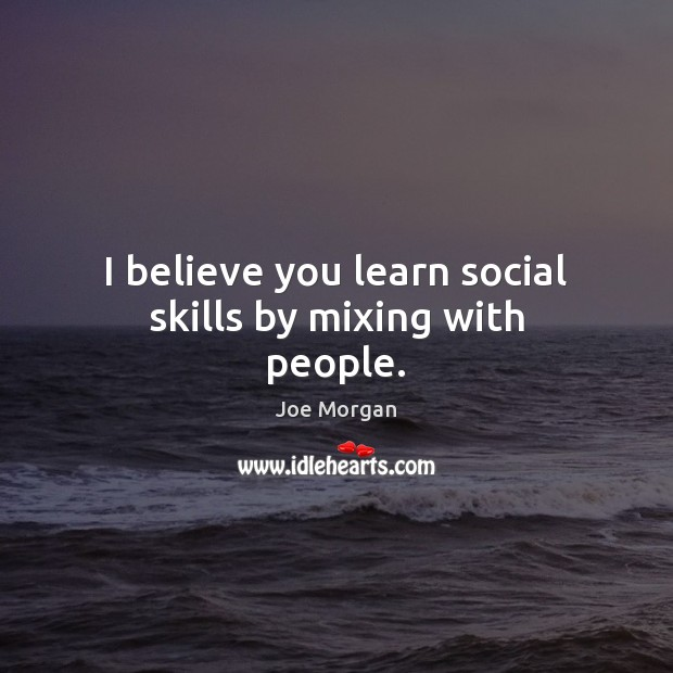 I believe you learn social skills by mixing with people. Image
