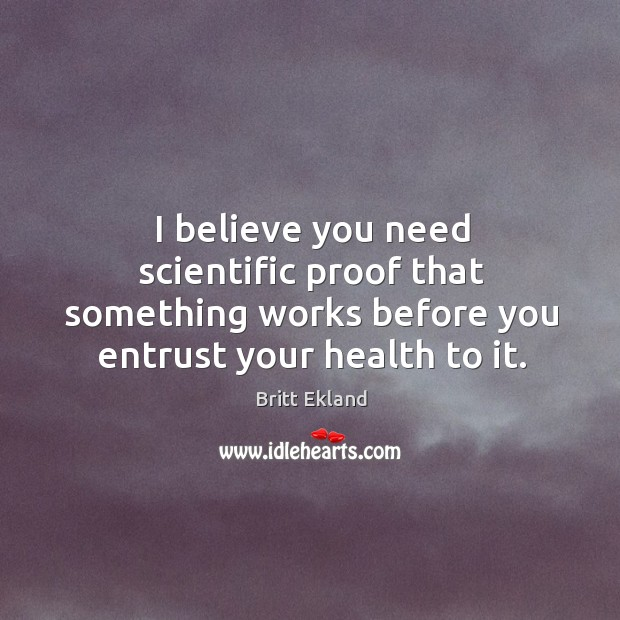 I believe you need scientific proof that something works before you entrust Britt Ekland Picture Quote