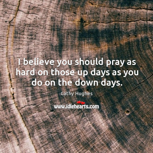 Image, I believe you should pray as hard on those up days as you do on the down days.