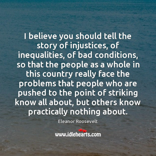I believe you should tell the story of injustices, of inequalities, of Eleanor Roosevelt Picture Quote