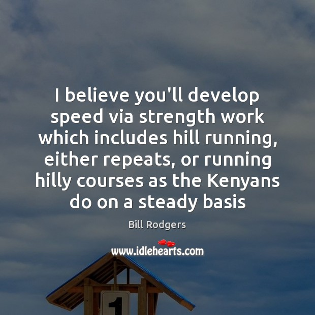 Image, I believe you'll develop speed via strength work which includes hill running,
