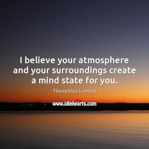 I believe your atmosphere and your surroundings create a mind state for you. Image