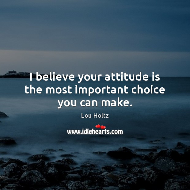 I believe your attitude is the most important choice you can make. Lou Holtz Picture Quote