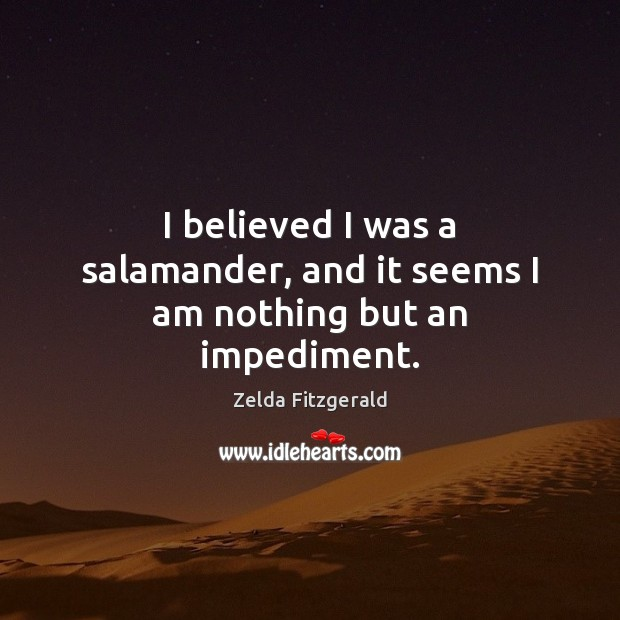 Image, I believed I was a salamander, and it seems I am nothing but an impediment.