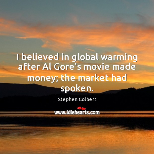 I believed in global warming after Al Gore's movie made money; the market had spoken. Image