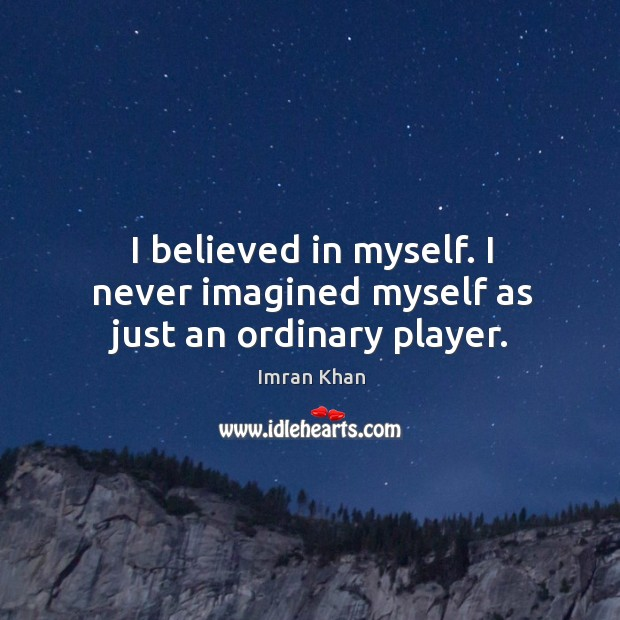 I believed in myself. I never imagined myself as just an ordinary player. Image