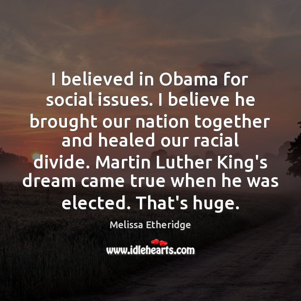 I believed in Obama for social issues. I believe he brought our Melissa Etheridge Picture Quote
