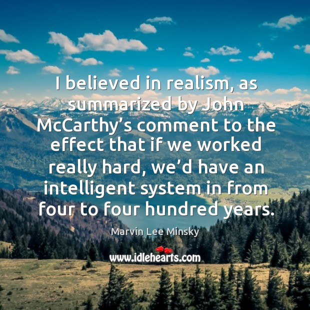 I believed in realism, as summarized by john mccarthy's comment to the effect that if we worked really hard Image