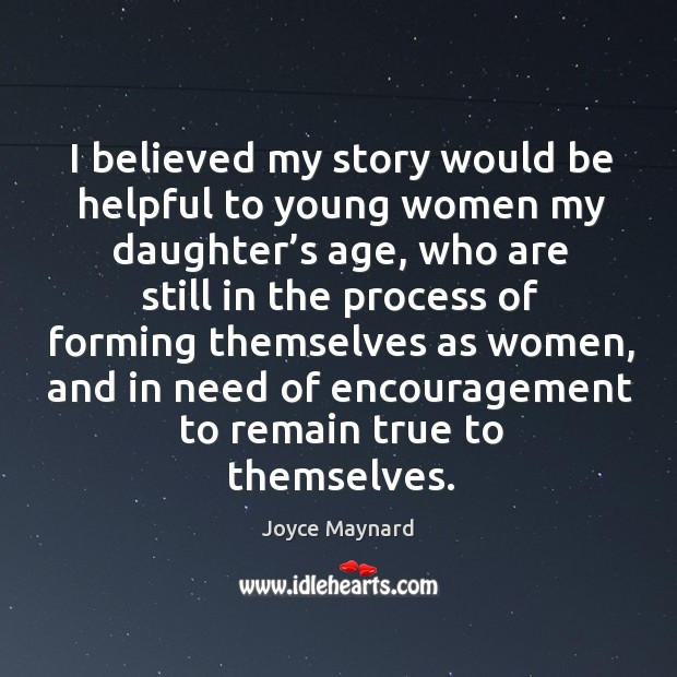 I believed my story would be helpful to young women my daughter's age. Joyce Maynard Picture Quote