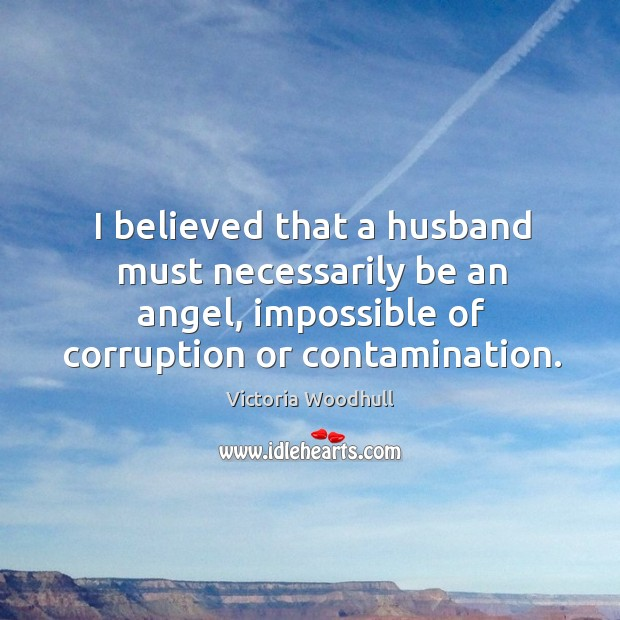 I believed that a husband must necessarily be an angel, impossible of Victoria Woodhull Picture Quote