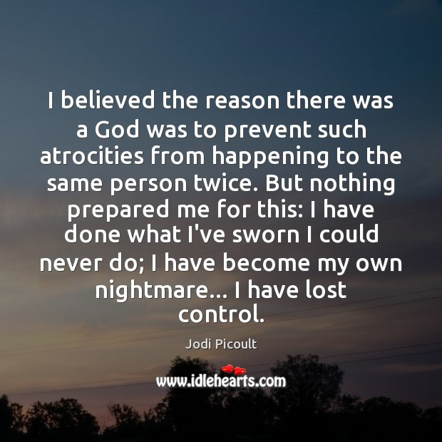 I believed the reason there was a God was to prevent such Jodi Picoult Picture Quote